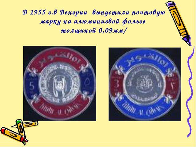 В 1955 г.в Венгрии выпустили почтовую марку на алюминиевой фольге толщиной 0,...