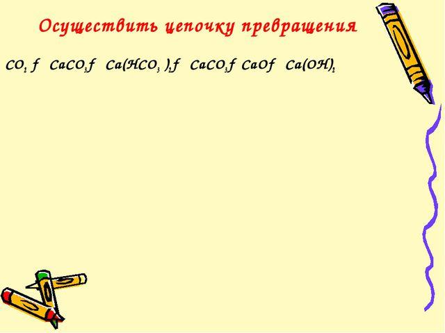 Осуществить цепочку превращения CO2 → СaCO3→ Са(HCO3 )2→ СaCO3→CaO→ Са(ОH)2