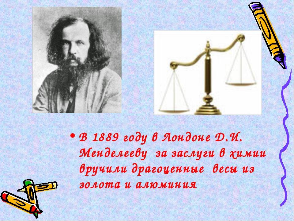 В 1889 году в Лондоне Д.И. Менделееву за заслуги в химии вручили драгоценные...