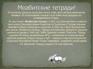 В концлагере Джалиль продолжал писать стихи, всего имбыло написано как миним