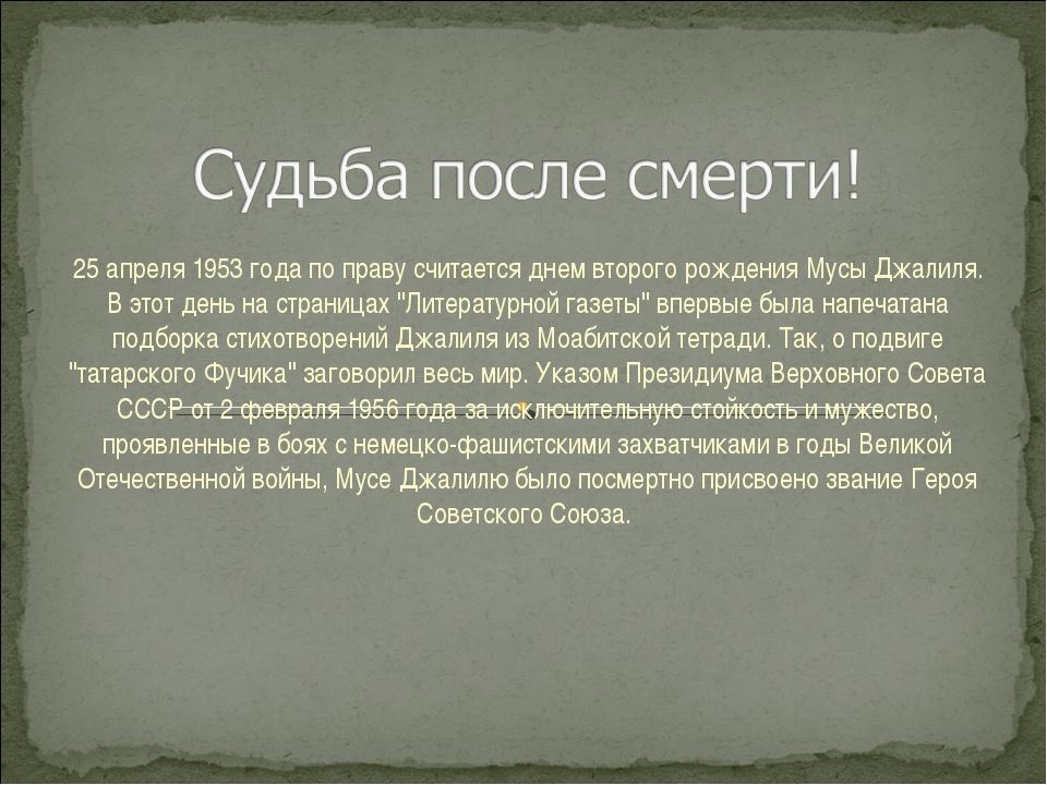 25 апреля 1953 года по праву считается днем второго рождения Мусы Джалиля. В...
