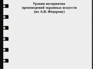 Уровни восприятия произведений экранных искусств (по А.В. Фёдорову)
