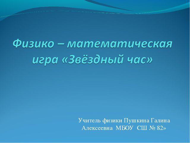 Учитель физики Пушкина Галина Алексеевна МБОУ СШ № 82»