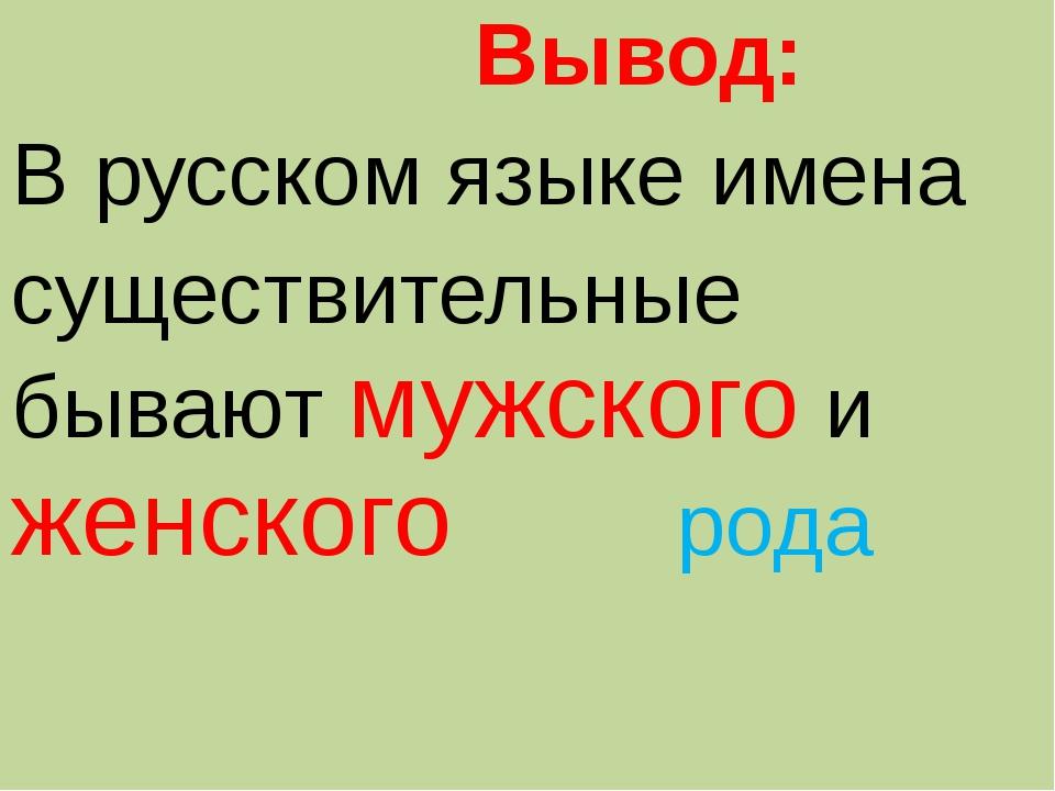Вывод: В русском языке имена существительные бывают мужского и женского рода