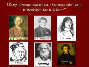 1.Кому принадлежат слова: «Вдохновение нужно в геометрии, как в поэзии»? : П