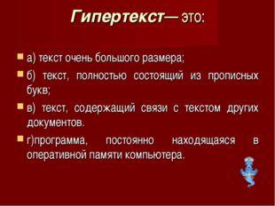 Гипертекст— это: а) текст очень большого размера; б) текст, полностью состоящ