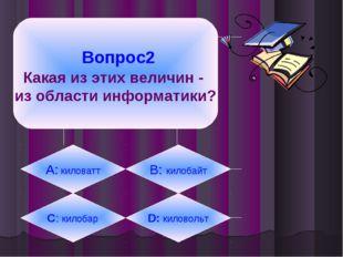 Вопрос2 Какая из этих величин - из области информатики? А: киловатт B: килоб