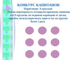 КОНКУРС КАПИТАНОВ Нарисовано 9 кружков. Нужно перечеркнуть четырьмя прямыми