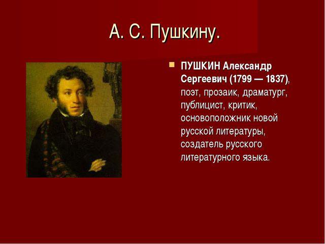 А. С. Пушкину. ПУШКИН Александр Сергеевич (1799 — 1837), поэт, прозаик, драм...