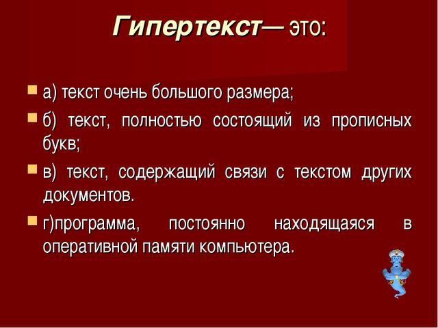 Гипертекст— это: а) текст очень большого размера; б) текст, полностью состоящ...