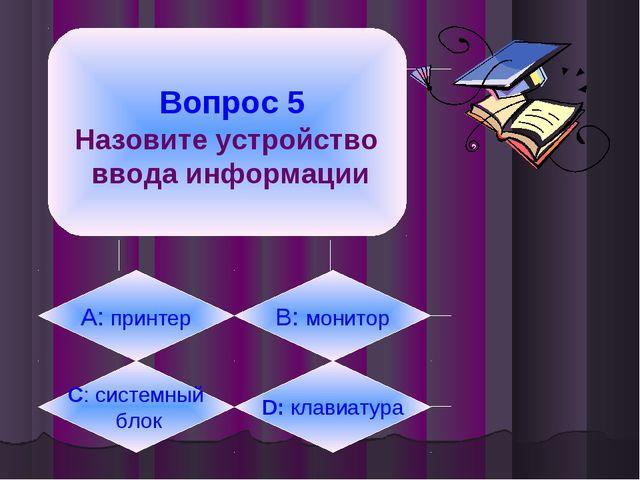 Вопрос 5 Назовите устройство ввода информации А: принтер B: монитор C: систе...