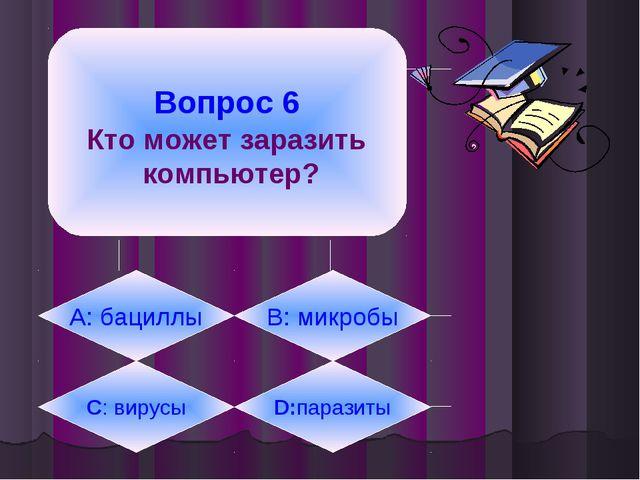 Вопрос 6 Кто может заразить компьютер? А: бациллы B: микробы C: вирусы D:пар...