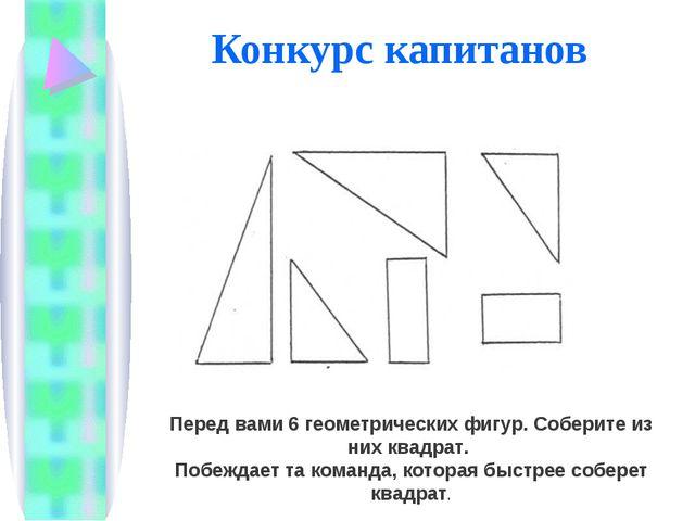 Конкурс капитанов «Головоломка» Перед вами 6 геометрических фигур. Соберите и...