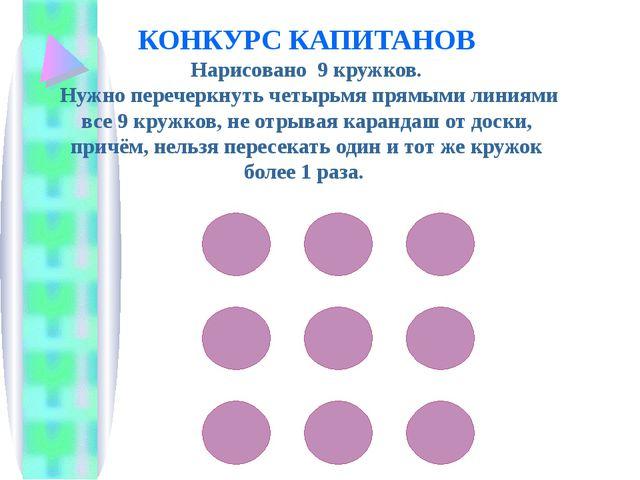 КОНКУРС КАПИТАНОВ Нарисовано 9 кружков. Нужно перечеркнуть четырьмя прямыми...