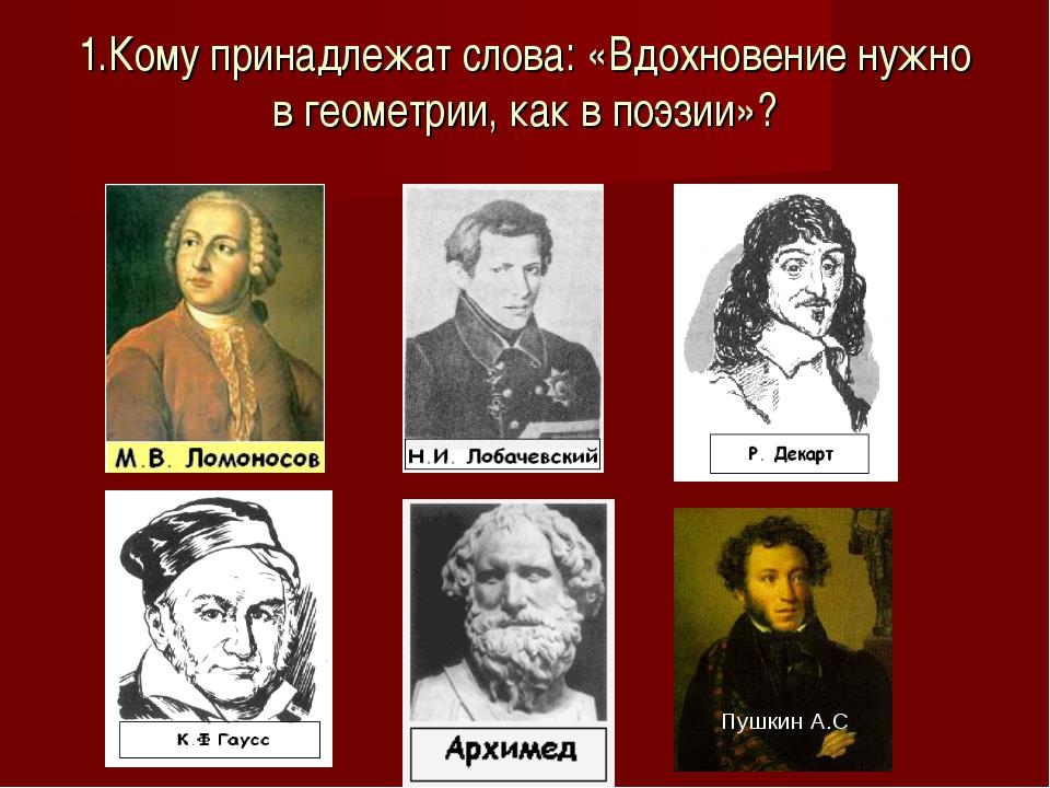 1.Кому принадлежат слова: «Вдохновение нужно в геометрии, как в поэзии»? : П...