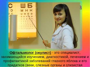 Офтальмолог (окулист) - это специалист, занимающийся изучением, диагностикой,