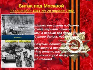 Битва под Москвой 30 сентября 1941 по 20 апреля 1942 Штыки от стужи побелели