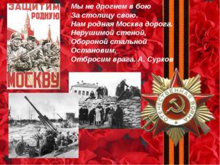 Мы не дрогнем в бою За столицу свою. Нам родная Москва дорога. Нерушимой стен