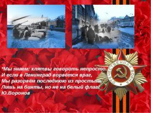 *Мы знаем: клятвы говорить непросто. И если в Ленинград ворвётся враг, Мы раз