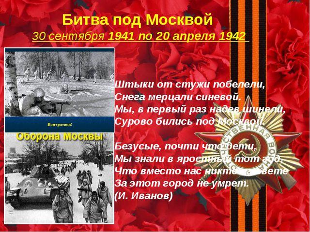 Битва под Москвой 30 сентября 1941 по 20 апреля 1942 Штыки от стужи побелели...