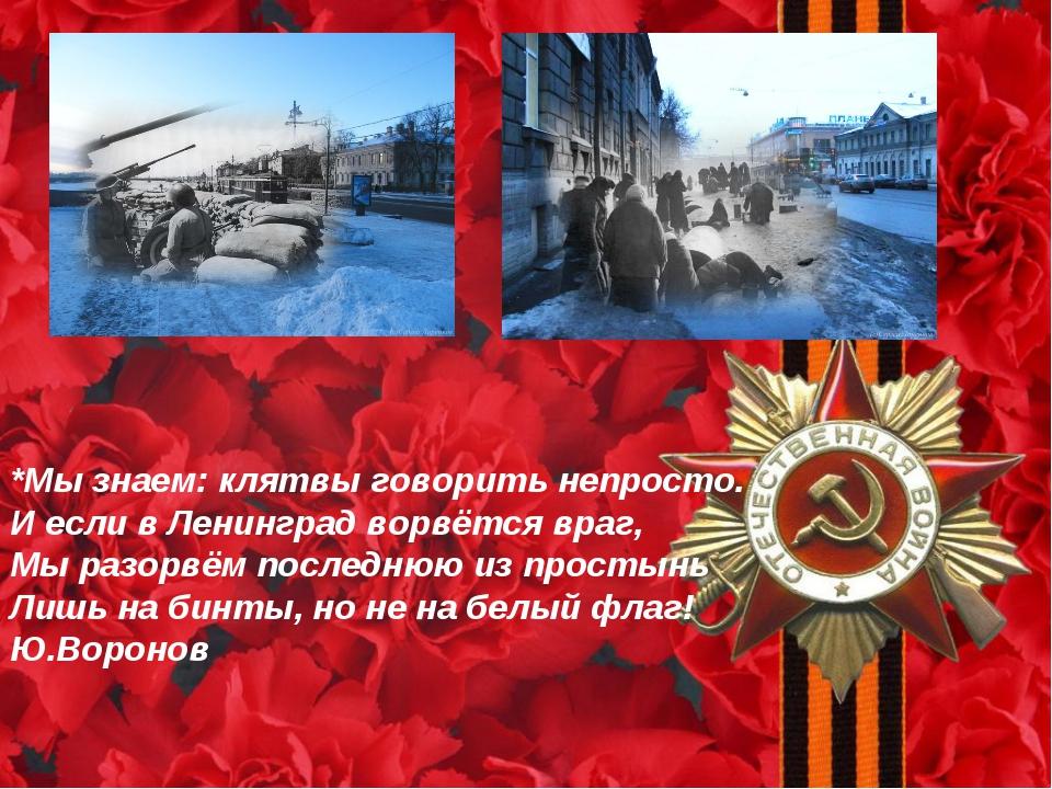 *Мы знаем: клятвы говорить непросто. И если в Ленинград ворвётся враг, Мы раз...