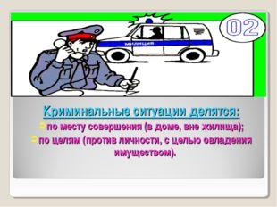 Криминальные ситуации делятся: по месту совершения (в доме, вне жилища); по ц