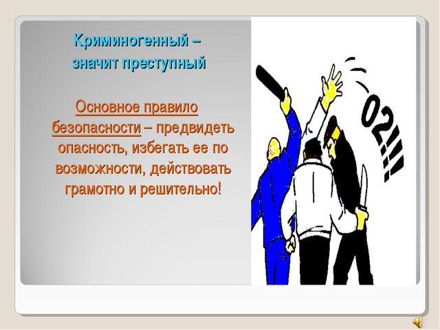 Криминогенный – значит преступный Основное правило безопасности – предвидеть...