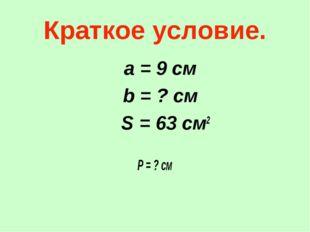Краткое условие. а = 9 см b = ? см S = 63 см2 Р = ? см