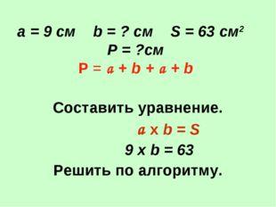 а = 9 см b = ? см S = 63 см2 Р = ?см Р = a + b + a + b Составить уравнение.
