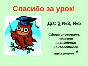 Спасибо за урок! Д/з: 2 №3, №5 Сформулировать правило нахождения неизвестного