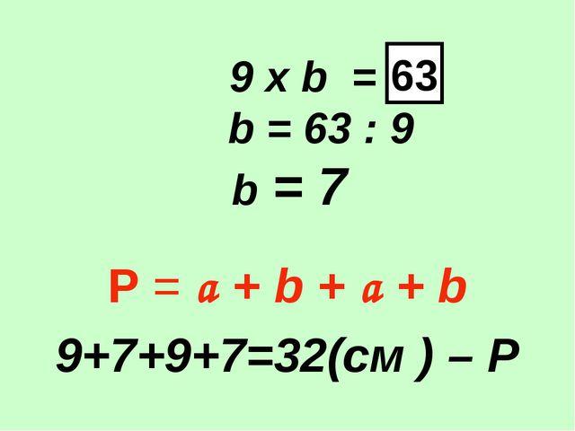 9 х b = b = 63 : 9 b = 7 Р = a + b + a + b 9+7+9+7=32(см ) – Р 63