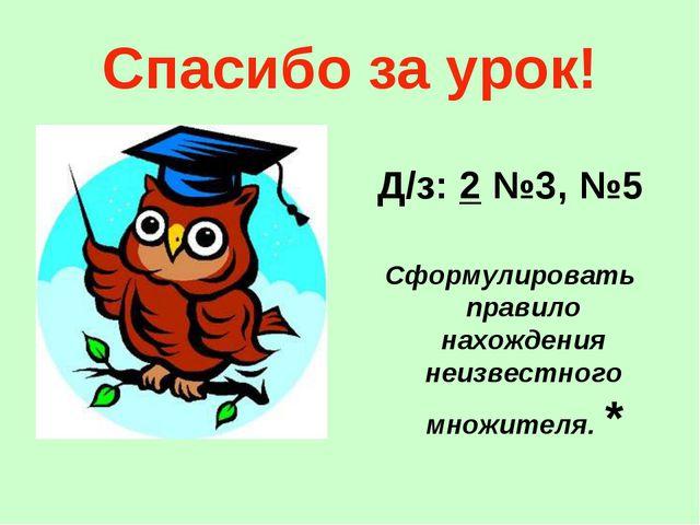 Спасибо за урок! Д/з: 2 №3, №5 Сформулировать правило нахождения неизвестного...