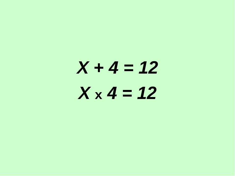 Х + 4 = 12 Х х 4 = 12
