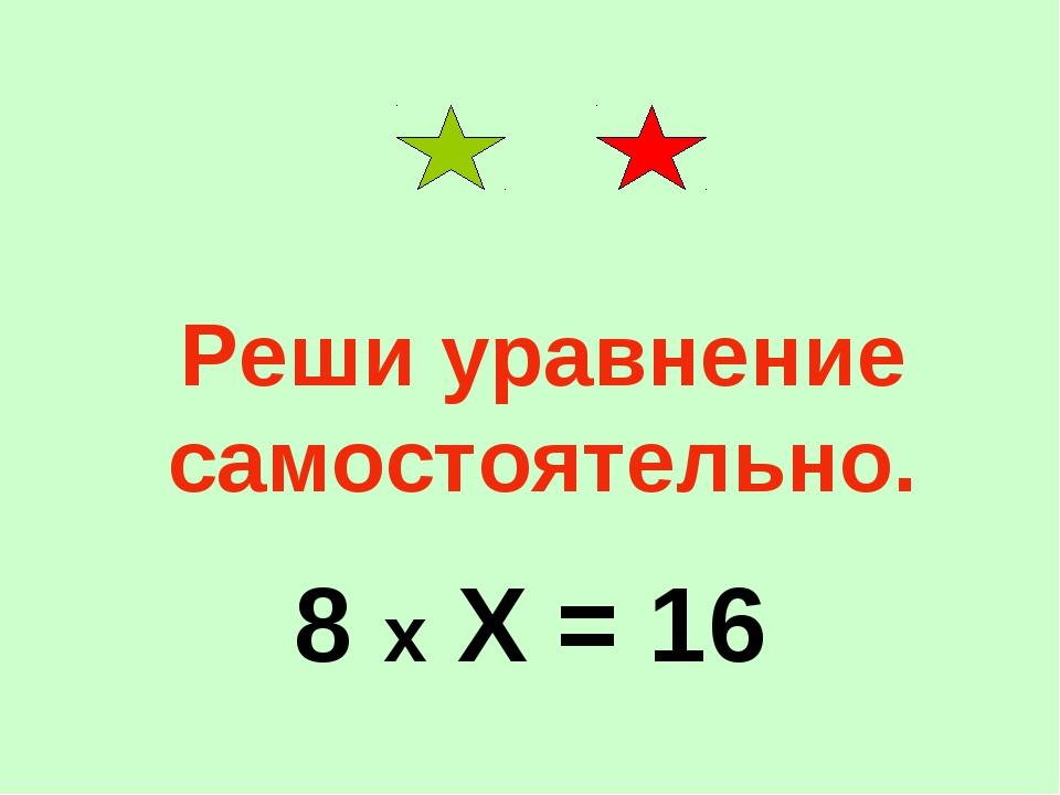 Реши уравнение самостоятельно. 8 х Х = 16