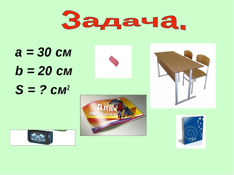 а = 30 см b = 20 см S = ? см2