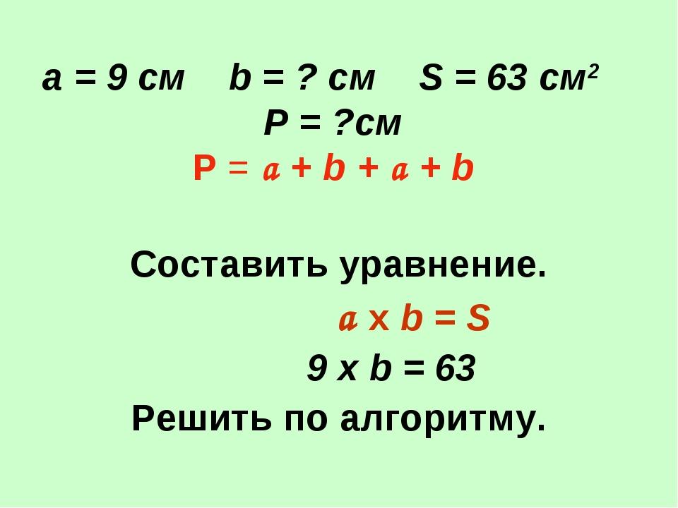 а = 9 см b = ? см S = 63 см2 Р = ?см Р = a + b + a + b Составить уравнение....