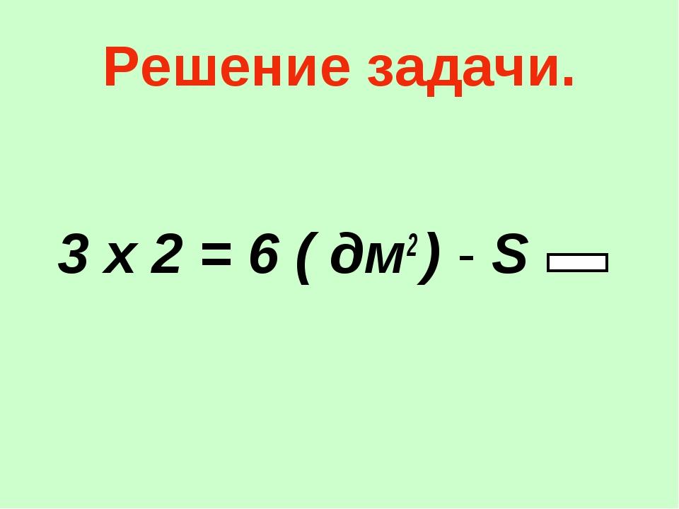 Решение задачи. 3 х 2 = 6 ( дм2 ) - S