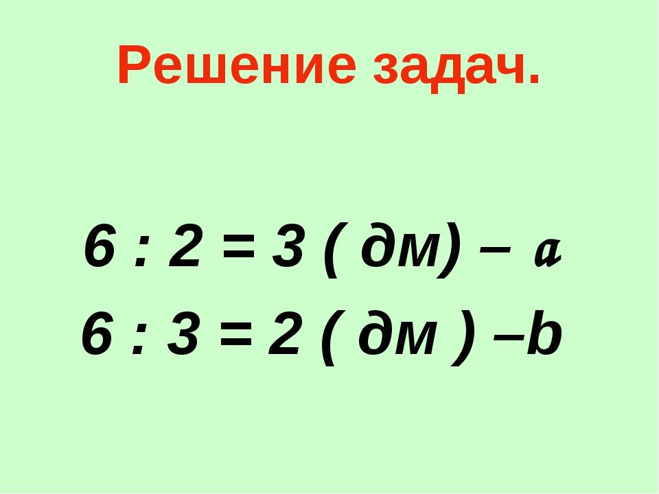 Решение задач. 6 : 2 = 3 ( дм) – a 6 : 3 = 2 ( дм ) –b