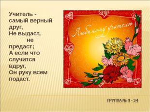Учитель - самый верный друг, Не выдаст, не предаст; А если что случится вдр