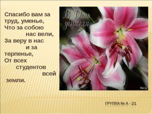 Спасибо вам за труд, уменье, Что за собою нас вели, За веру в нас и за терп