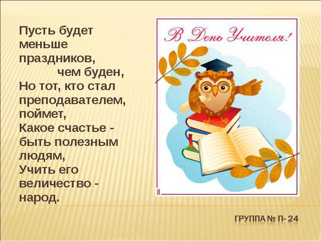 Пусть будет меньше праздников, чем буден, Но тот, кто стал преподавателем, п...