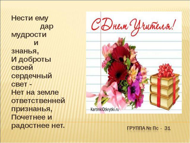 Нести ему дар мудрости и знанья, И доброты своей сердечный свет - Нет на зе...