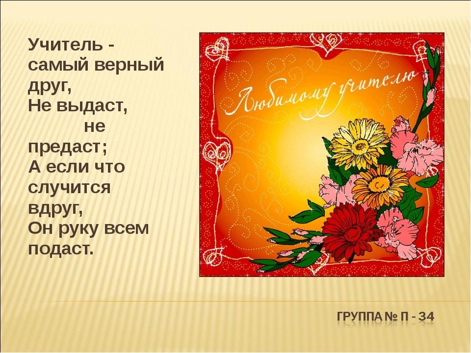 Учитель - самый верный друг, Не выдаст, не предаст; А если что случится вдр...