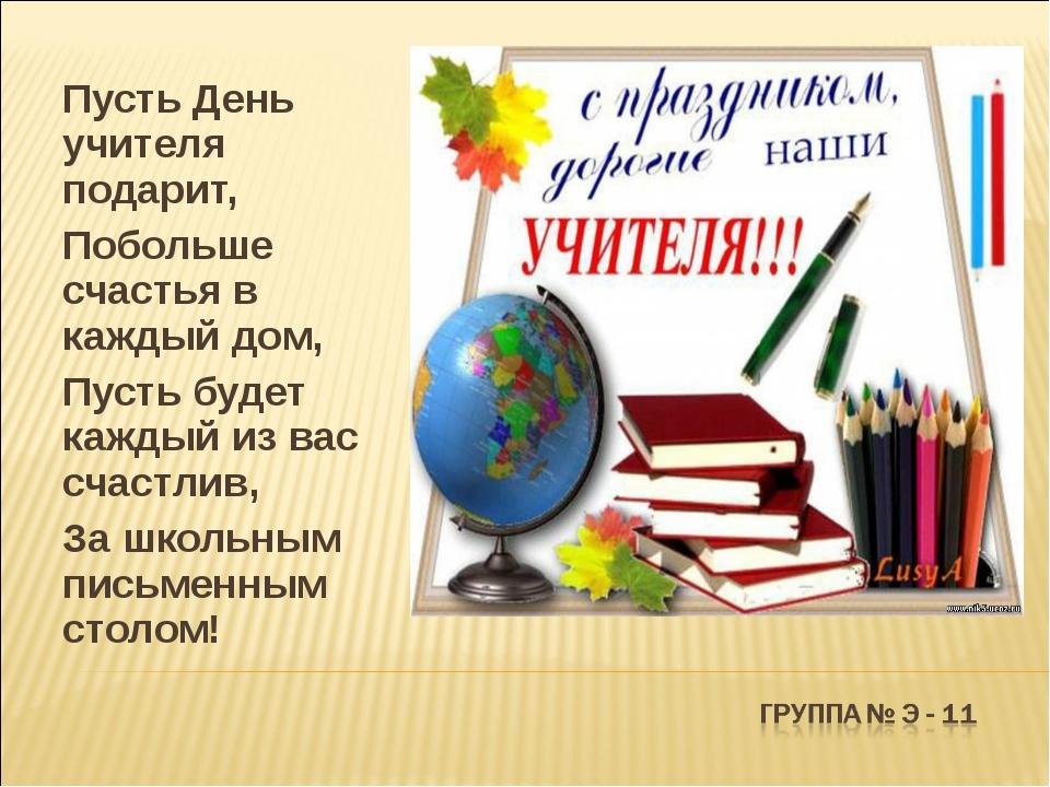 Пусть День учителя подарит, Побольше счастья в каждый дом, Пусть будет каждый...