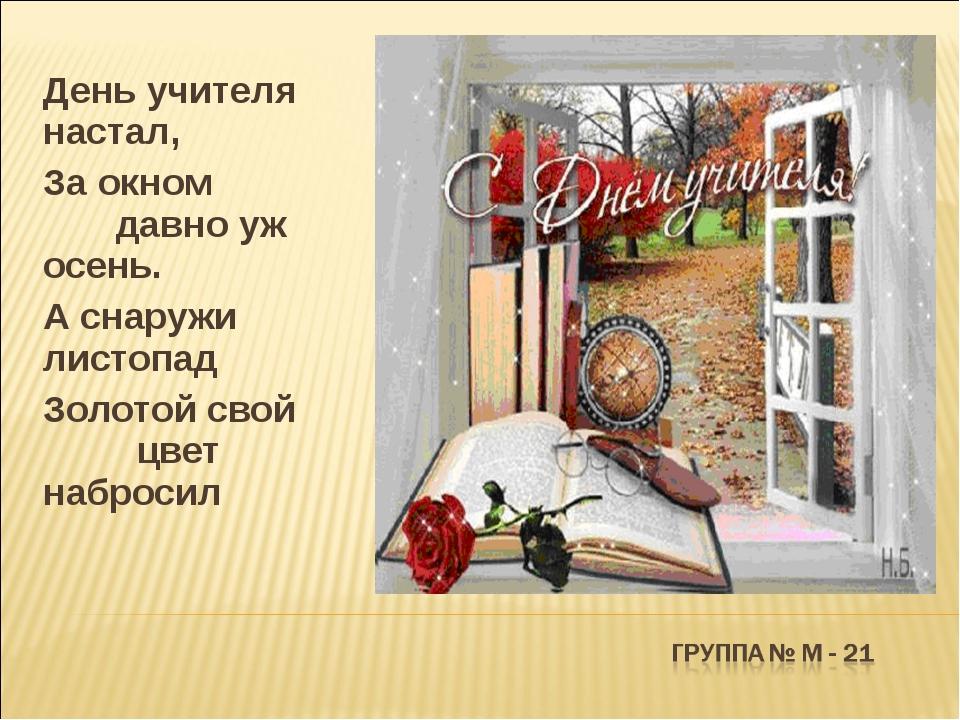 День учителя настал, За окном давно уж осень. А снаружи листопад Золотой свой...