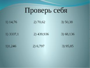 Проверь себя 1) 14,76 2) 70,62 3) 50,38 1) 3337,1 2) 439,936 3) 68,136 1)1,2