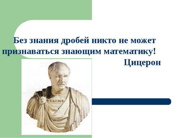 Без знания дробей никто не может признаваться знающим математику! Цицерон