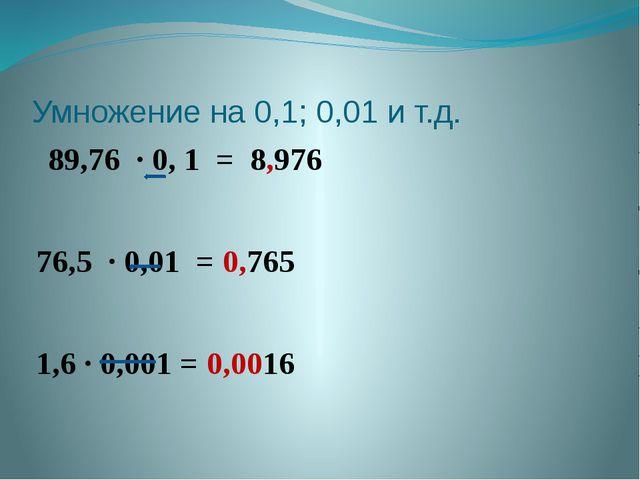 Умножение на 0,1; 0,01 и т.д. 89,76 · 0, 1 = 8,976 76,5 · 0,01 = 0,765 1,6 ·...