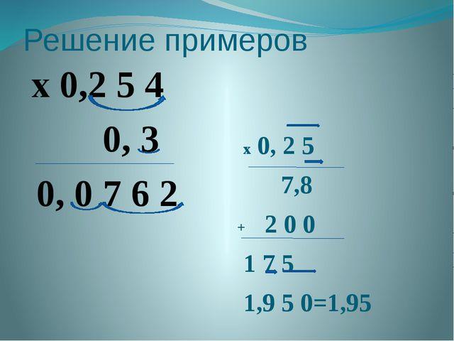 Решение примеров x 0,2 5 4 0, 3 0, 0 7 6 2 x 0, 2 5 7,8 + 2 0 0 1 7 5 1,9 5 0...