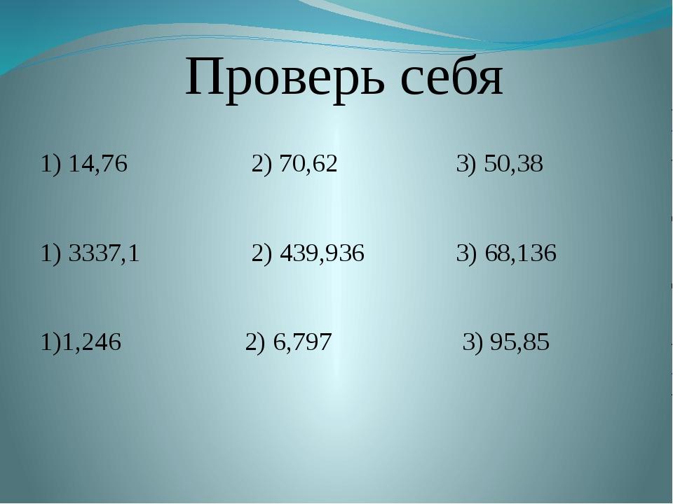 Проверь себя 1) 14,76 2) 70,62 3) 50,38 1) 3337,1 2) 439,936 3) 68,136 1)1,2...